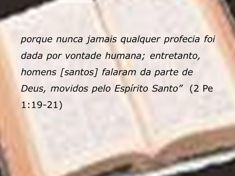 porque nunca jamais qualquer profecia foi dada por vontade humana; entretanto, homens [santos] falaram da parte de Deus, movidos pelo Espírito Santo (2 Pe 1:19-21)